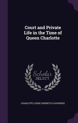 Court and Private Life in the Time of Queen Charlotte - Papendiek, Charlotte Louise Henrietta
