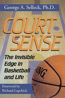Court Sense: The Invisible Edge in Basketball and Life - Selleck, George A, and Selleck, PH D