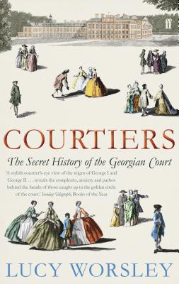 Courtiers: The Secret History of the Georgian Court - Worsley, Lucy