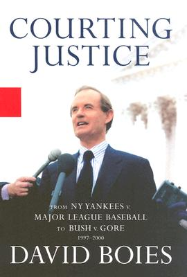Courting Justice: A Lawyer's Casebook, from the Yankees vs. Mlb to Gore vs. Bush - Boies, David