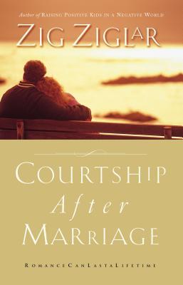 Courtship After Marriage: Romance Can Last a Lifetime - Ziglar, Zig