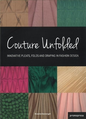 Couture Unfolded/Plisses Et Creation: Innovative Pleats, Folds and Draping in Fashion Design/Plis, Plisses Et Drapes Originaux Pour La Mode - Gianangeli, Brunella