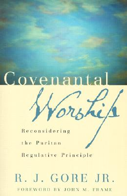 Covenantal Worship: Reconsidering the Puritan Regulative Principle - Gore, R J, Jr., PH.D., and Frame, John M (Foreword by)