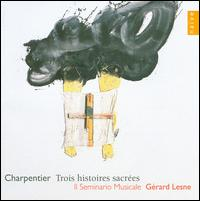 Charpentier: Trois histoires sacr�es - G�rard Lesne (vocals); Il Seminario Musicale; Ja�l Azzaretti (vocals); Jean-Fran�ois Novelli (vocals);...