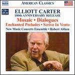 Elliott Carter: Mosaic; Dialogues; Enchanged Preludes; Scrivo In Vento