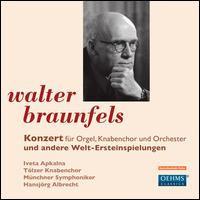 Walter Braunfels: Konzert f�r Orgel, Knabenchor und Orchester und andere Welt-Ersteinspeilungen - Hansj�rg Albrecht (organ); Iveta Apkalna (organ); T�lzer Knabenchor (boy's choir); Munich Symphony Orchestra;...
