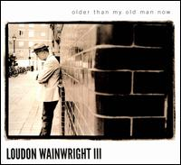 Older Than My Old Man Now - Loudon Wainwright III