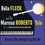 Across the Imaginary Divide - B�la Fleck / Marcus Roberts Trio