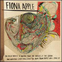 The Idler Wheel Is Wiser Than the Driver of the Screw and Whipping Cords Will Serve You Mor - Fiona Apple
