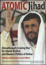 Atomic Jihad: Ahmadinejad's Coming War For Islamic Revival And Obama?s Politics - Joel Gilbert