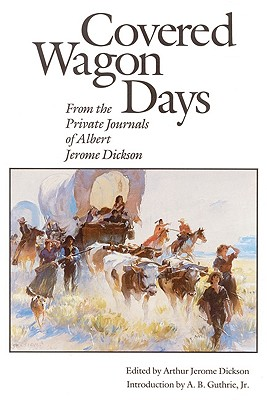 Covered Wagon Days: From the Private Journals of Albert Jerome Dickson - Dickson, Albert J, and Dickson, Arthur J (Editor), and Guthrie, Alfred Bertram, Jr. (Introduction by)