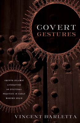 Covert Gestures: Crypto-Islamic Literature as Cultural Practice in Early Modern Spain - Barletta, Vincent
