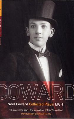 Coward Plays: 8: I'll Leave It to You; The Young Idea; This Was a Man - Coward, Noel, and Morley, Sheridan (Introduction by)