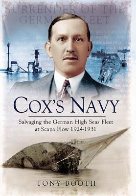Cox's Navy: Salvaging the German High Seas Fleet at Scapa Flow 1924-1931 - Booth, Tony
