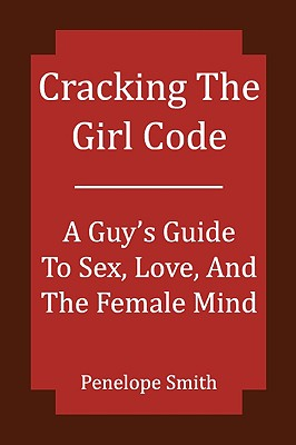 Cracking the Girl Code - Smith, Penelope, and Smith, Brandon (Contributions by)