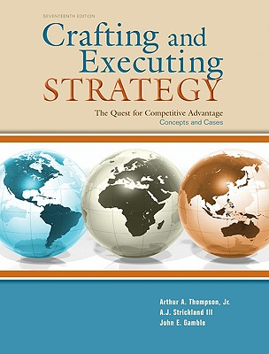 Crafting and Executing Strategy: The Quest for Competitive Advantage: Concepts and Cases - Thompson, Arthur A, Jr., and Strickland, A J, III, and Gamble, John E
