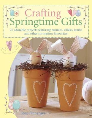Crafting Springtime Gifts: 25 Adorable Projects Featuring Bunnies, Chicks, Lambs and Other Springtime Favorites - Finnanger, Tone
