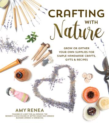 Crafting with Nature: Grow or Gather Your Own Supplies for Simple Handmade Crafts, Gifts & Recipes - Renea, Amy