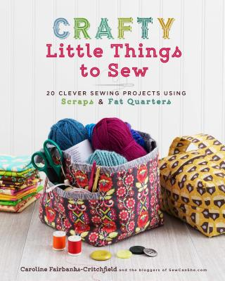 Crafty Little Things to Sew: 20 Clever Sewing Projects Using Scraps & Fat Quarters - Fairbanks-Critchfield, Caroline