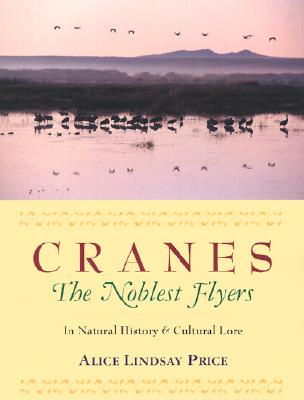 Cranes the Noblest Flyers: In Natural History & Cultural Lore - Price, Alice Lindsay