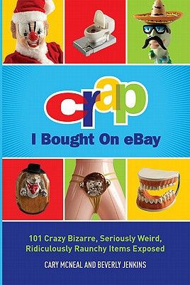 Crap I Bought on Ebay: 101 Crazy Bizarre, Seriously Weird, Ridiculously Raunchy Items Exposed - McNeal, Cary, and Jenkins, Beverly