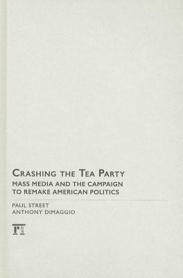 Crashing the Tea Party: Mass Media and the Campaign to Remake American Politics - Street, Paul, and DiMaggio, Anthony