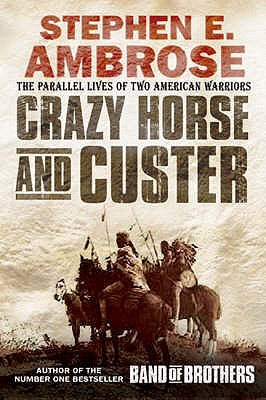 Crazy Horse and Custer: The Parallel Lives of Two American Warriors - Ambrose, Stephen E.