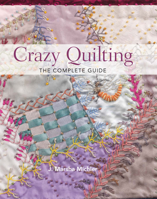 Crazy Quilting: The Complete Guide - Michler, J Marsha