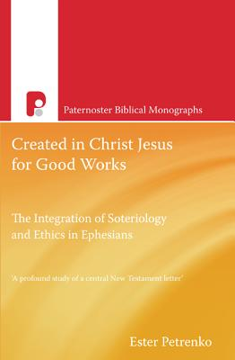Created in Christ Jesus for Good Works: The Integration of Soteriology & Ethics in Ephesians - Petrenko, Ester
