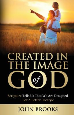 Created in the Image of God: Scripture Tells Us That We Are Designed for a Better Lifestyle - Brooks, John