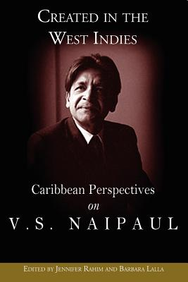Created in the West Indies: Caribbean Perspectives on V.S. Naipaul - Rahim, Jennifer (Editor), and Lalla, Barbara (Editor)