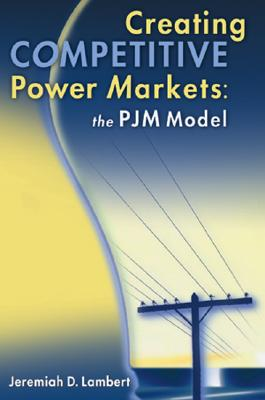Creating Competitive Power Markets: The Pjm Model - Lambert, Jeremiah D