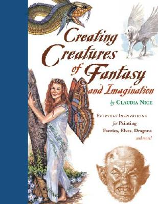 Creating Creatures of Fantasy and Imagination: Everyday Inspirations for Painting Faeries, Elves, Dragons and More! - Nice, Claudia