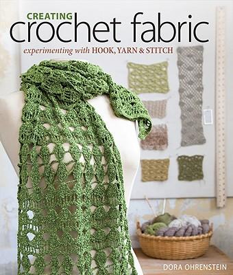 Creating Crochet Fabric: Experimenting with Hook, Yarn & Stitch - Ohrenstein, Dora