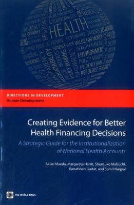 Creating Evidence for Better Health Financing Decisions: A Strategic Guide for the Institutionalization of National Health Accounts - Maeda, Akiko, and Norris Harrit, Margareta, and Mabuchi, Shunsuke