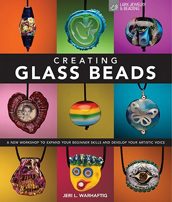 Creating Glass Beads: A New Workshop to Expand Your Beginner Skills and Develop Your Artistic Voice - Warhaftig, Jeri L