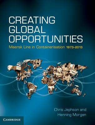 Creating Global Opportunities: Maersk Line in Containerisation 1973-2013 - Jephson, Chris, and Morgen, Henning