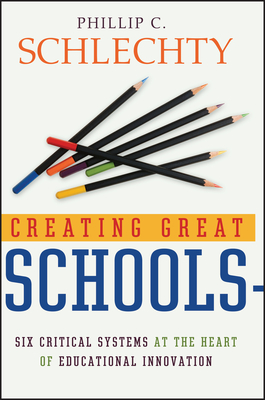 Creating Great Schools: Six Critical Systems at the Heart of Educational Innovation - Schlechty, Phillip C.