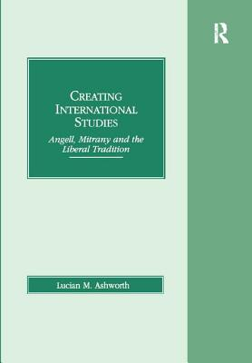 Creating International Studies: Angell, Mitrany and the Liberal Tradition - Ashworth, Lucian M.