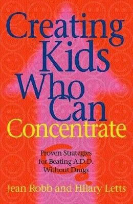 Creating Kids Who Can Concentrate: Proven Strategies for Beating ADD Without Drugs - Robb, Jean, and Letts, Hilary