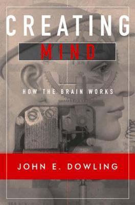 Creating Mind: How the Brain Works - Dowling, John E