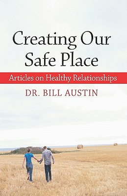 Creating Our Safe Place: Articles of Healthy Relationships - Austin, Bill, Dr.