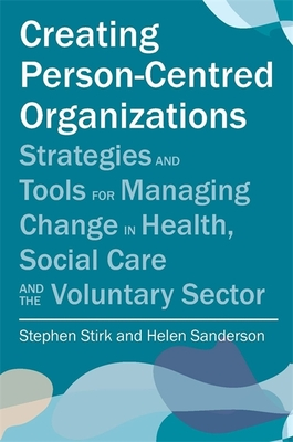 Creating Person-Centred Organisations: Strategies and Tools for Managing Change in Health, Social Care and the Voluntary Sector - Stirk, Stephen, and Sanderson, Helen