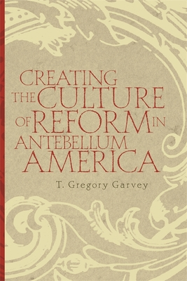 Creating the Culture of Reform in Antebellum America - Garvey, T Gregory