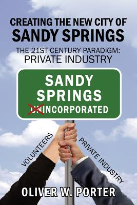 Creating the New City of Sandy Springs: The 21st Century Paradigm: Private Industry - Porter, Oliver W