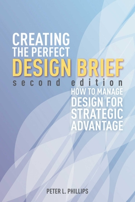 Creating the Perfect Design Brief: How to Manage Design for Strategic Advantage - Phillips, Peter L