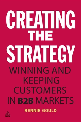 Creating the Strategy: Winning and Keeping Customers in B2B Markets - Gould, Rennie