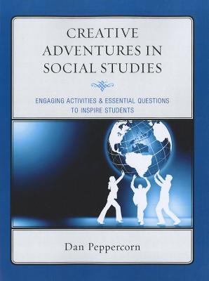 Creative Adventures in Social Studies: Engaging Activities & Essential Questions to Inspire Students - Peppercorn, Daniel R.