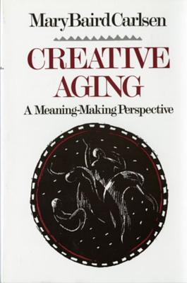 Creative Aging: A Meaning-Making Perspective - Carlsen, Mary Baird