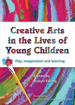 Creative Arts in the Lives of Young Children: Play Imagination and Learning - Ewing, Robyn